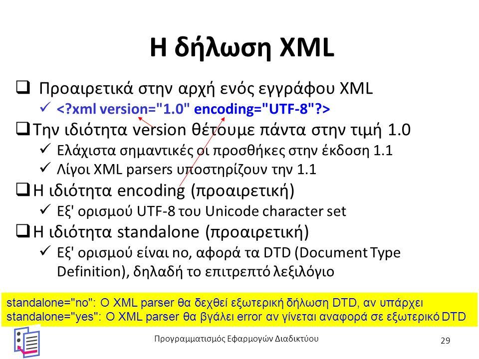 H δήλωση XML  Προαιρετικά στην αρχή ενός εγγράφου XML  Την ιδιότητα version θέτουμε πάντα στην τιμή 1.0 Ελάχιστα σημαντικές οι προσθήκες στην έκδοση 1.1 Λίγοι XML parsers υποστηρίζουν την 1.1  Η ιδιότητα encoding (προαιρετική) Εξ ορισμού UTF-8 του Unicode character set  Η ιδιότητα standalone (προαιρετική) Εξ ορισμού είναι no, αφορά τα DTD (Document Type Definition), δηλαδή το επιτρεπτό λεξιλόγιο standalone= no : Ο XML parser θα δεχθεί εξωτερική δήλωση DTD, αν υπάρχει standalone= yes : Ο XML parser θα βγάλει error αν γίνεται αναφορά σε εξωτερικό DTD Προγραμματισμός Εφαρμογών Διαδικτύου 29