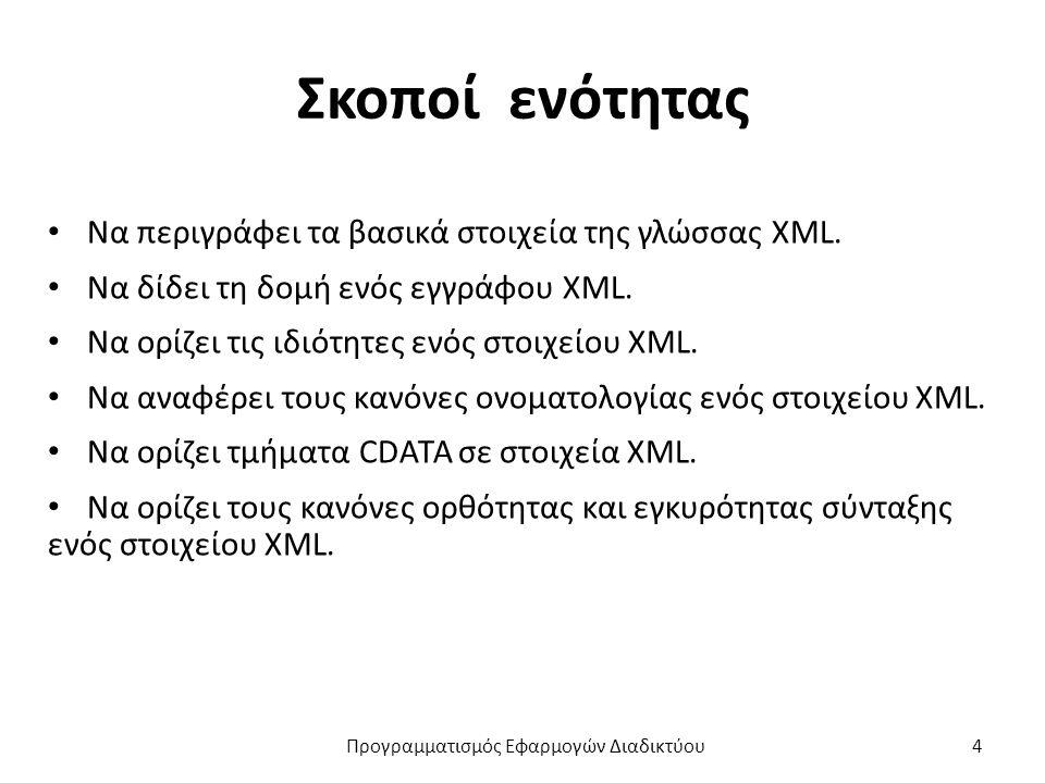 Σκοποί ενότητας Να περιγράφει τα βασικά στοιχεία της γλώσσας XML. Να δίδει τη δομή ενός εγγράφου XML. Να ορίζει τις ιδιότητες ενός στοιχείου XML. Να α