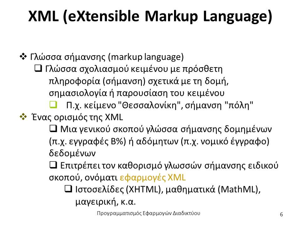 XML (eXtensible Markup Language)  Γλώσσα σήμανσης (markup language)  Γλώσσα σχολιασμού κειμένου με πρόσθετη πληροφορία (σήμανση) σχετικά με τη δομή, σημασιολογία ή παρουσίαση του κειμένου  Π.χ.