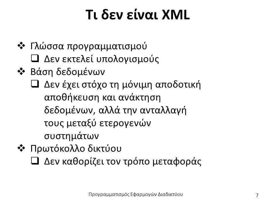 Τι δεν είναι XML  Γλώσσα προγραμματισμού  Δεν εκτελεί υπολογισμούς  Βάση δεδομένων  Δεν έχει στόχο τη μόνιμη αποδοτική αποθήκευση και ανάκτηση δεδομένων, αλλά την ανταλλαγή τους μεταξύ ετερογενών συστημάτων  Πρωτόκολλο δικτύου  Δεν καθορίζει τον τρόπο μεταφοράς Προγραμματισμός Εφαρμογών Διαδικτύου 7