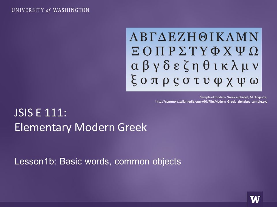 Lesson1b: Basic words, common objects JSIS E 111: Elementary Modern Greek Sample of modern Greek alphabet, M. Adiputra, http://commons.wikimedia.org/w