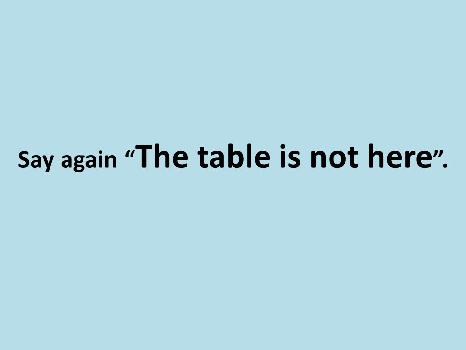 "Say again "" The table is not here ""."
