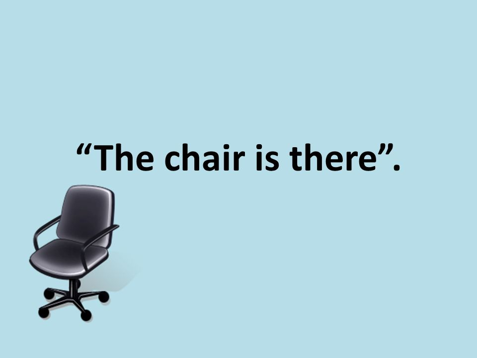 """The chair is there""."