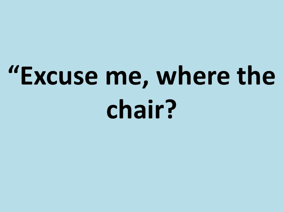 """Excuse me, where the chair?"