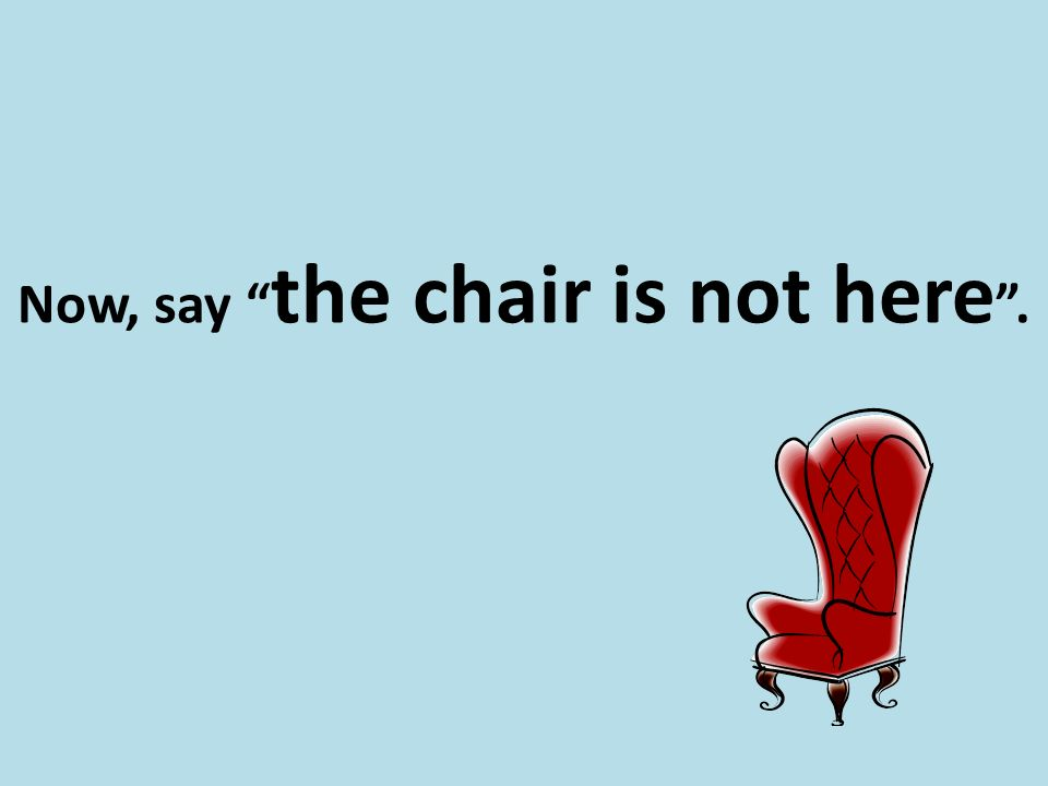 "Now, say "" the chair is not here ""."