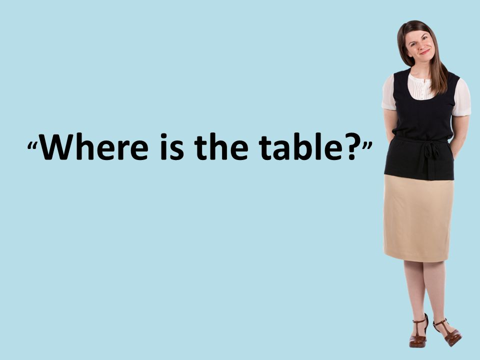 """ Where is the table? """