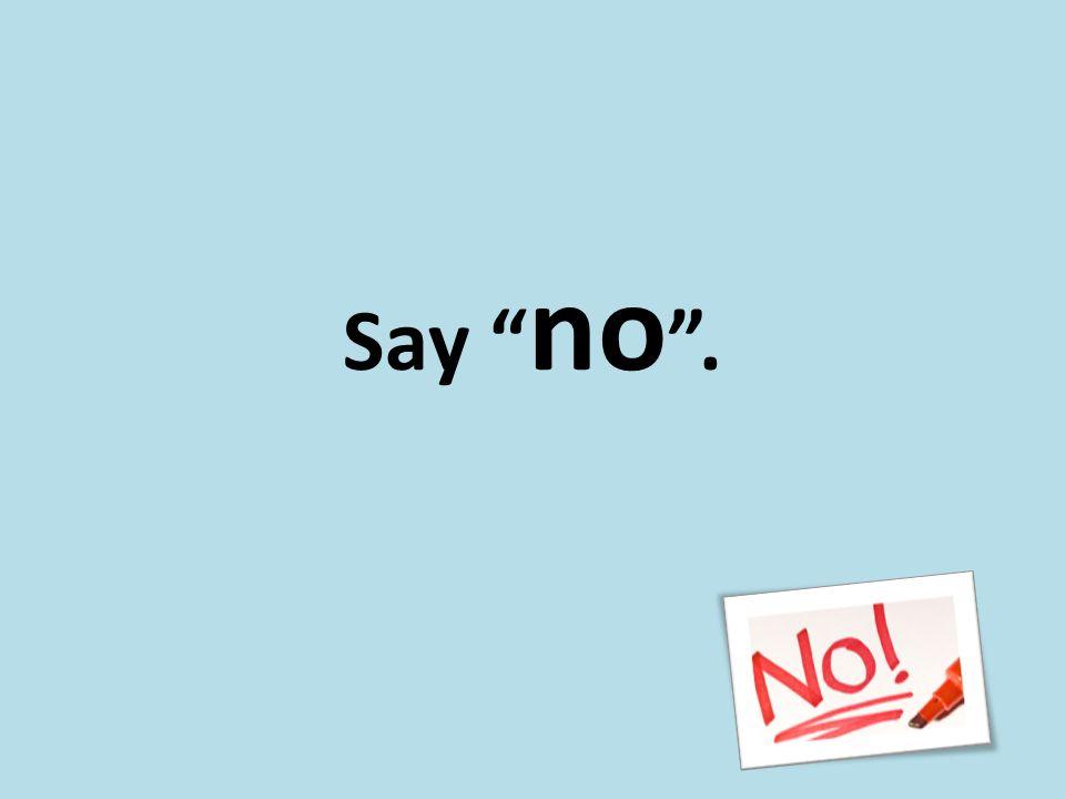 Say no .
