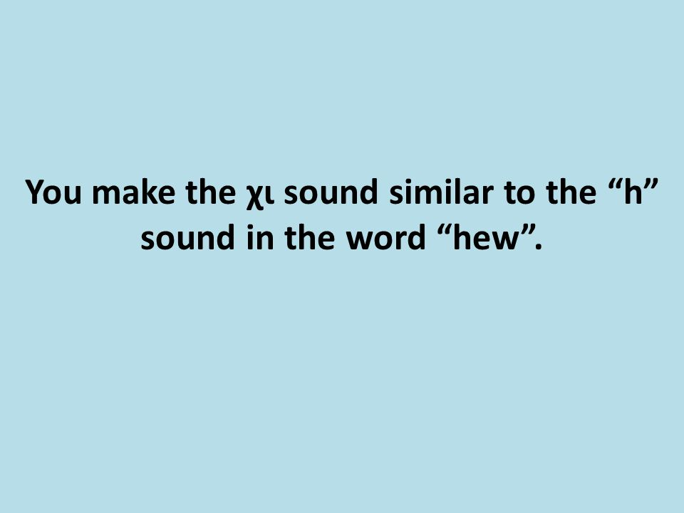 "You make the χι sound similar to the ""h"" sound in the word ""hew""."