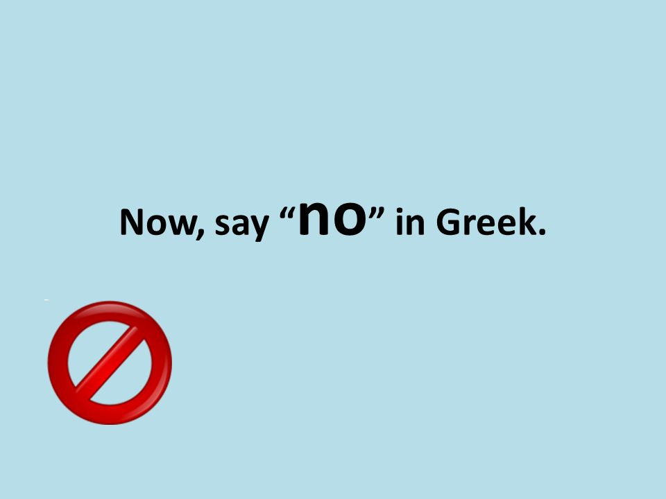 "Now, say "" no "" in Greek."