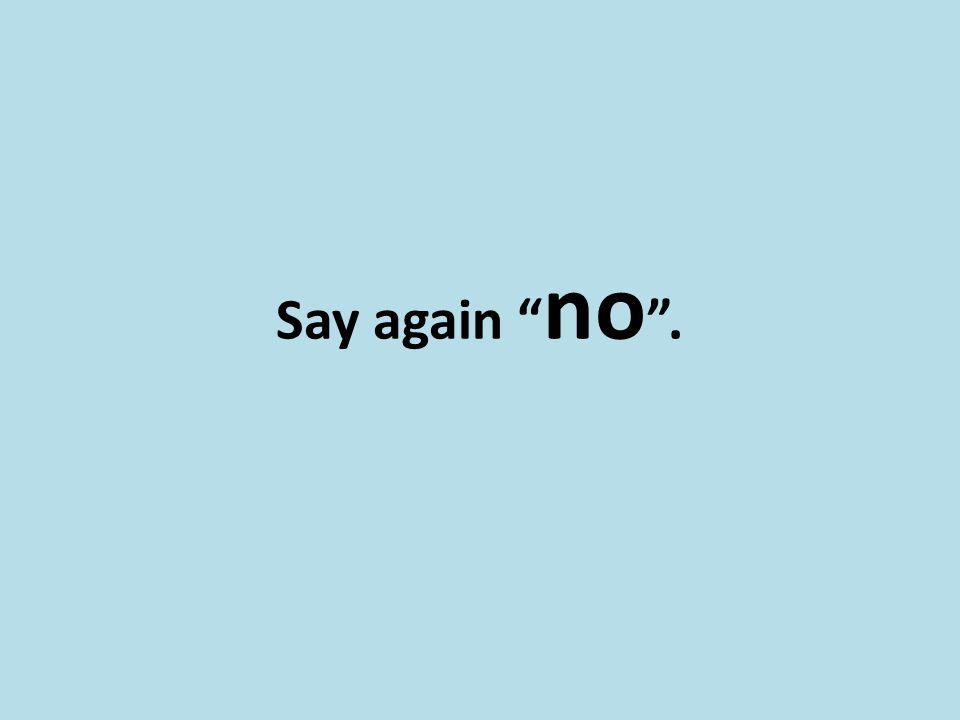 "Say again "" no ""."
