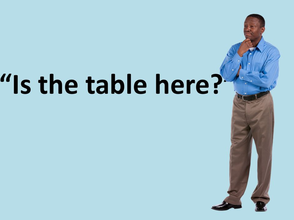 """Is the table here?"""