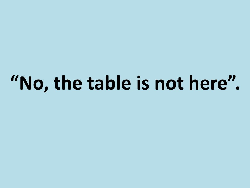 """No, the table is not here""."