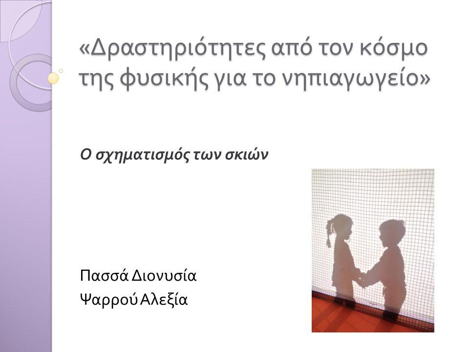 « Δραστηριότητες από τον κόσμο της φυσικής για το νηπιαγωγείο » Ο σχηματισμός των σκιών Πασσά Διονυσία Ψαρρού Αλεξία