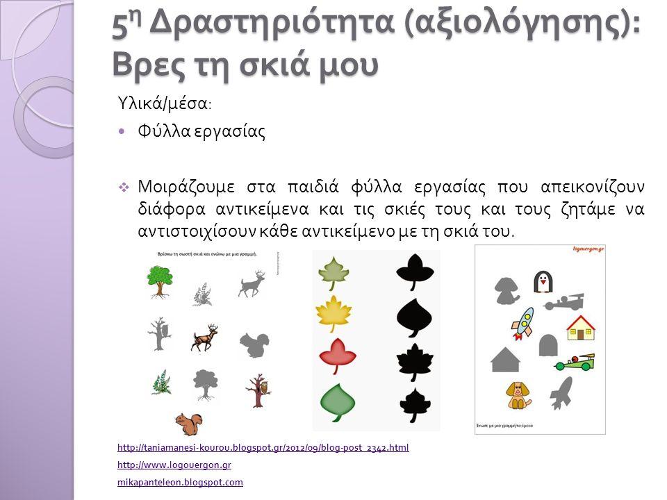 5 η Δραστηριότητα ( αξιολόγησης ): Βρες τη σκιά μου Υλικά / μέσα : Φύλλα εργασίας  Μοιράζουμε στα παιδιά φύλλα εργασίας που απεικονίζουν διάφορα αντι