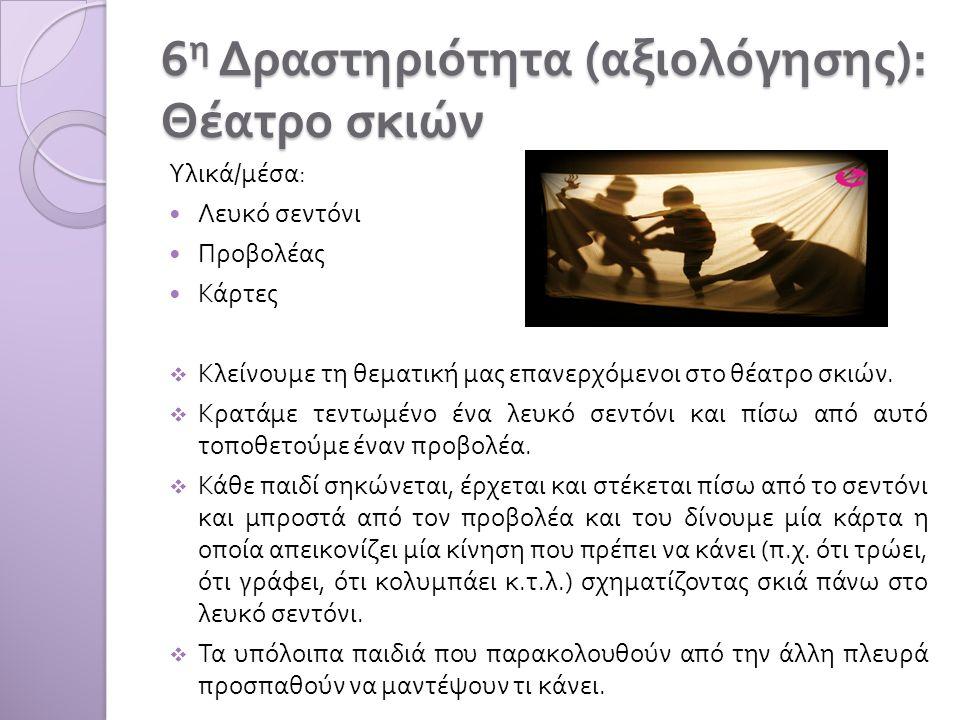 6 η Δραστηριότητα ( αξιολόγησης ): Θέατρο σκιών Υλικά / μέσα : Λευκό σεντόνι Προβολέας Κάρτες  Κλείνουμε τη θεματική μας επανερχόμενοι στο θέατρο σκιών.