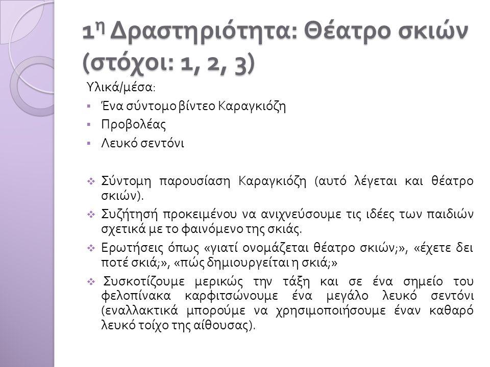 1 η Δραστηριότητα : Θέατρο σκιών ( στόχοι : 1, 2, 3) Υλικά / μέσα :  Ένα σύντομο βίντεο Καραγκιόζη  Προβολέας  Λευκό σεντόνι  Σύντομη παρουσίαση Καραγκιόζη ( αυτό λέγεται και θέατρο σκιών ).