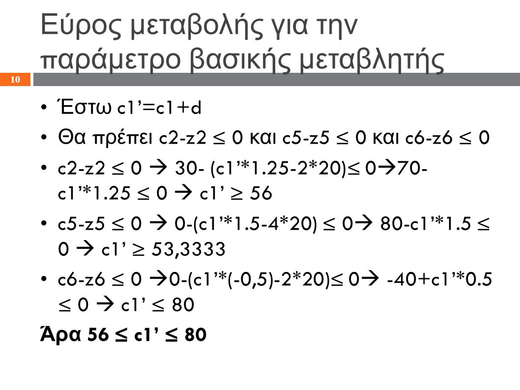 Εύρος μεταβολής για την π αράμετρο βασικής μεταβλητής Έστω c1'=c1+d Θα π ρέ π ει c2-z2 ≤ 0 και c5-z5 ≤ 0 και c6-z6 ≤ 0 c2-z2 ≤ 0  30- (c1'*1.25-2*20)≤ 0  70- c1'*1.25 ≤ 0  c1' ≥ 56 c5-z5 ≤ 0  0-(c1'*1.5-4*20) ≤ 0  80-c1'*1.5 ≤ 0  c1' ≥ 53,3333 c6-z6 ≤ 0  0-(c1'*(-0,5)-2*20)≤ 0  -40+c1'*0.5 ≤ 0  c1' ≤ 80 Άρα 56 ≤ c1' ≤ 80 10