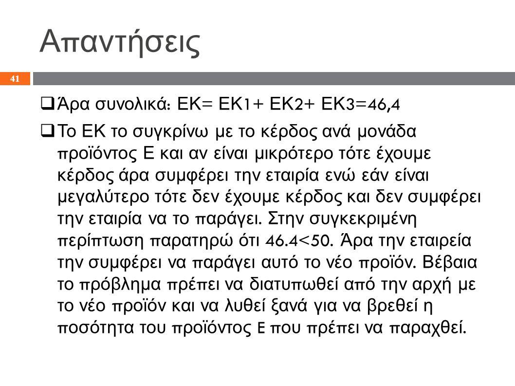 Α π αντήσεις  Άρα συνολικά : ΕΚ = ΕΚ 1+ ΕΚ 2+ ΕΚ 3=46,4  Το ΕΚ το συγκρίνω με το κέρδος ανά μονάδα π ροϊόντος Ε και αν είναι μικρότερο τότε έχουμε κέρδος άρα συμφέρει την εταιρία ενώ εάν είναι μεγαλύτερο τότε δεν έχουμε κέρδος και δεν συμφέρει την εταιρία να το π αράγει.