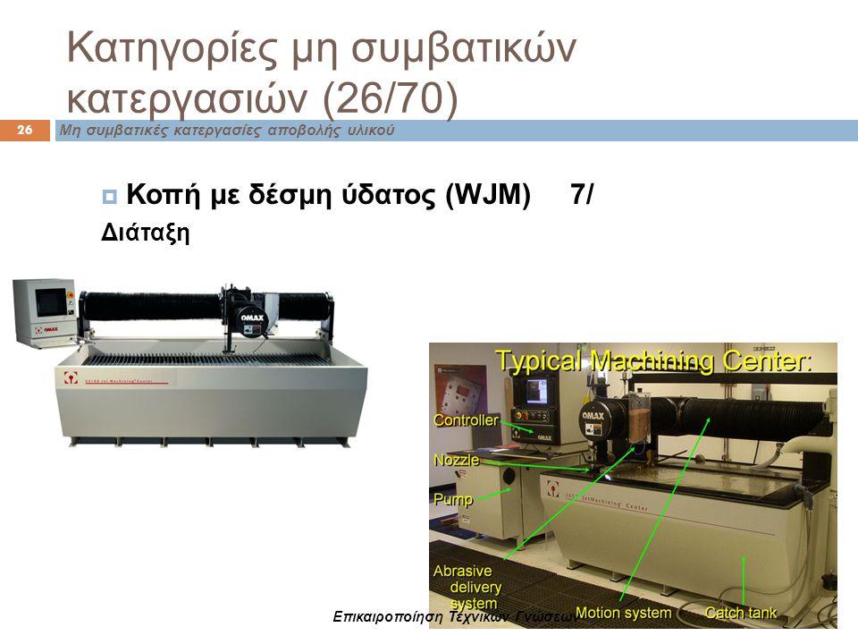 Μη συμβατικές κατεργασίες αποβολής υλικού Κατηγορίες μη συμβατικών κατεργασιών (26/70) 26  Κοπή με δέσμη ύδατος (WJM) 7/ Διάταξη Επικαιροποίηση Τεχνι