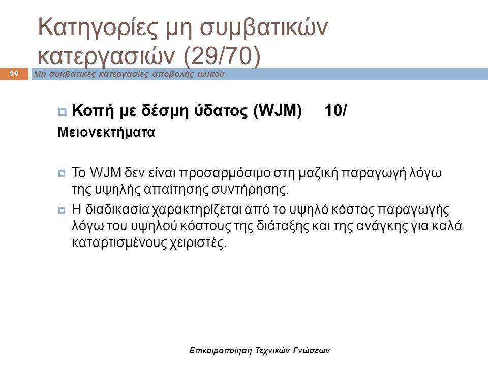 Κατηγορίες μη συμβατικών κατεργασιών (29/70) Μη συμβατικές κατεργασίες αποβολής υλικού 29  Κοπή με δέσμη ύδατος (WJM) 10/ Μειονεκτήματα  Το WJM δεν