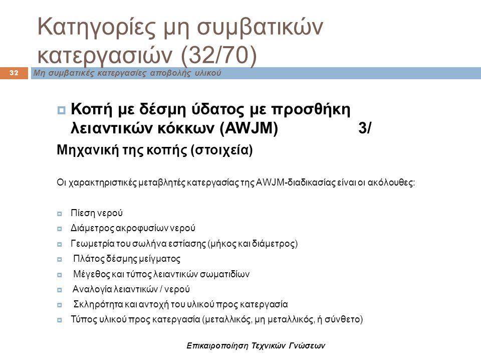 Μη συμβατικές κατεργασίες αποβολής υλικού Κατηγορίες μη συμβατικών κατεργασιών (32/70) 32  Κοπή με δέσμη ύδατος με προσθήκη λειαντικών κόκκων (AWJM)