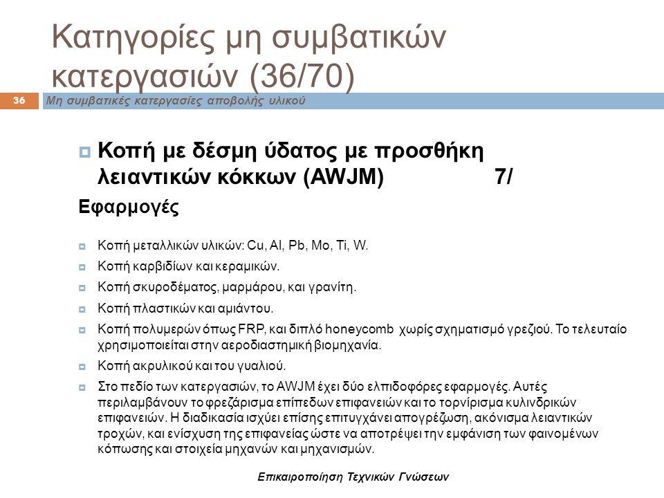 Κατηγορίες μη συμβατικών κατεργασιών (36/70) Μη συμβατικές κατεργασίες αποβολής υλικού 36 Επικαιροποίηση Τεχνικών Γνώσεων  Κοπή με δέσμη ύδατος με πρ