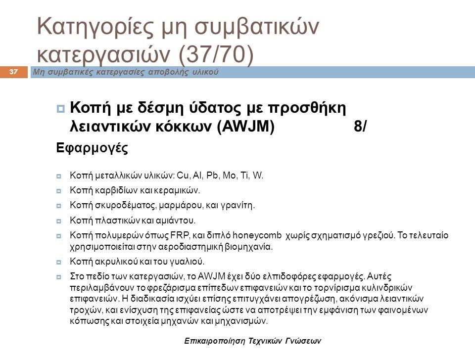 Επικαιροποίηση Τεχνικών Γνώσεων Κατηγορίες μη συμβατικών κατεργασιών (37/70) Μη συμβατικές κατεργασίες αποβολής υλικού 37  Κοπή με δέσμη ύδατος με πρ