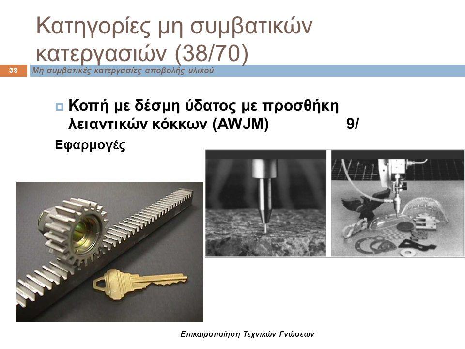 Επικαιροποίηση Τεχνικών Γνώσεων Μη συμβατικές κατεργασίες αποβολής υλικού Κατηγορίες μη συμβατικών κατεργασιών (38/70) 38  Κοπή με δέσμη ύδατος με πρ