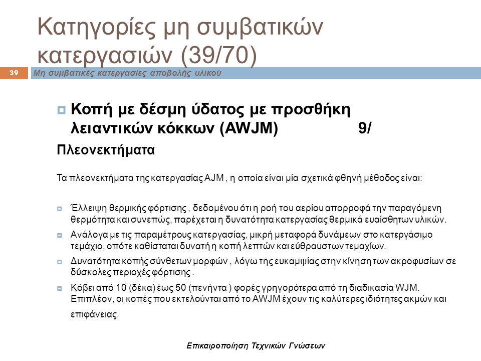 Επικαιροποίηση Τεχνικών Γνώσεων Κατηγορίες μη συμβατικών κατεργασιών (39/70) 39 Μη συμβατικές κατεργασίες αποβολής υλικού  Κοπή με δέσμη ύδατος με πρ