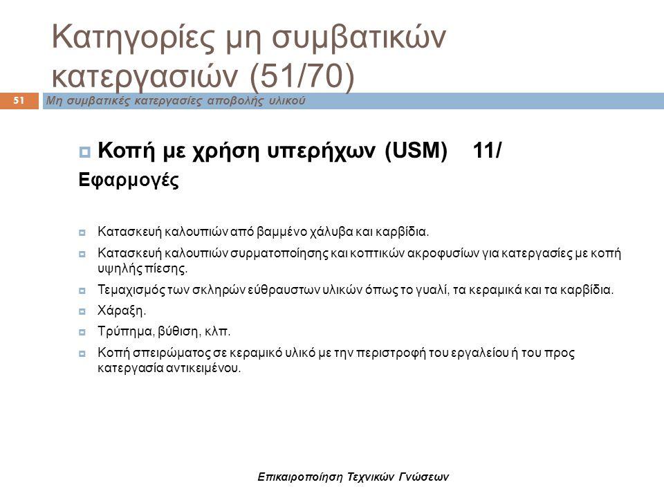 Κατηγορίες μη συμβατικών κατεργασιών (51/70) Μη συμβατικές κατεργασίες αποβολής υλικού 51  Κοπή με χρήση υπερήχων (USM) 11/ Εφαρμογές  Κατασκευή καλ