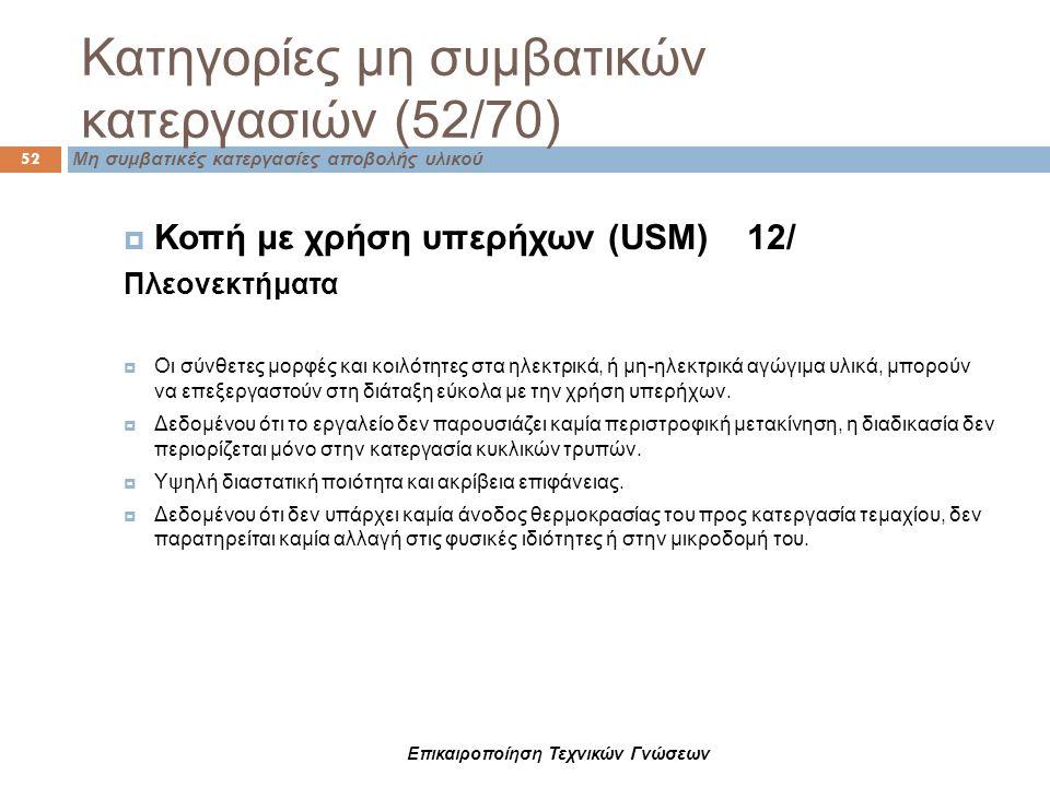 Κατηγορίες μη συμβατικών κατεργασιών (52/70) 52 Μη συμβατικές κατεργασίες αποβολής υλικού  Κοπή με χρήση υπερήχων (USM) 12/ Πλεονεκτήματα  Οι σύνθετ