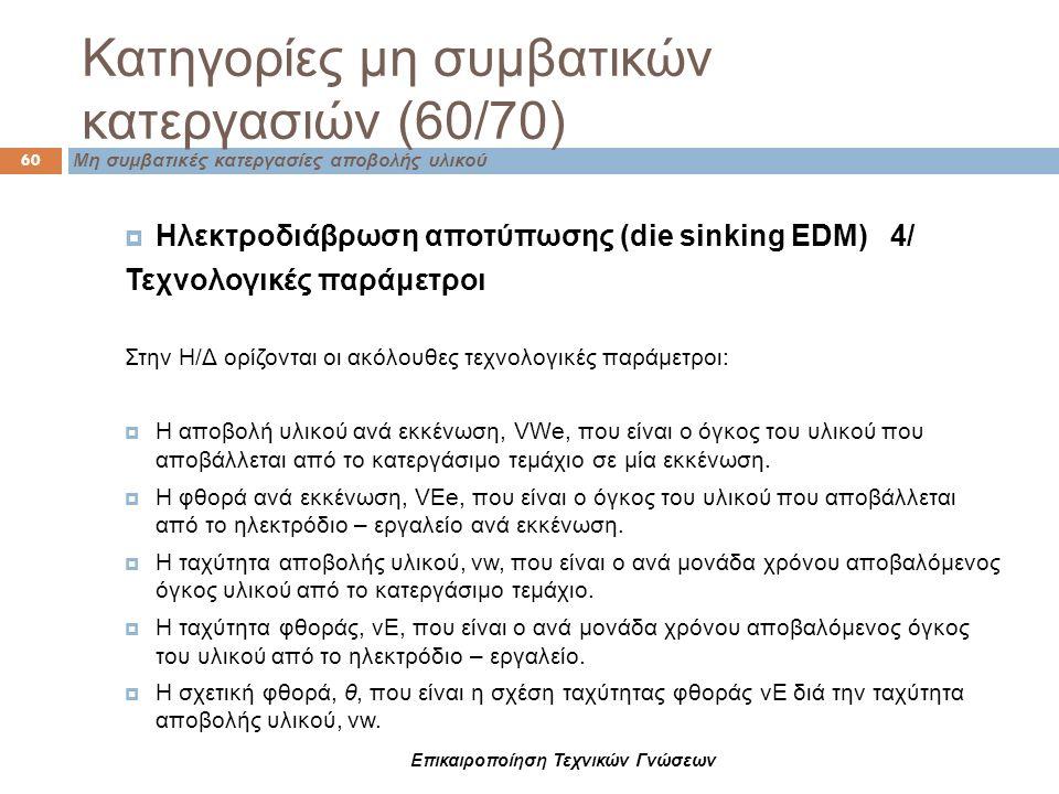 Κατηγορίες μη συμβατικών κατεργασιών (60/70) 60 Μη συμβατικές κατεργασίες αποβολής υλικού  Ηλεκτροδιάβρωση αποτύπωσης (die sinking EDM) 4/ Τεχνολογικ