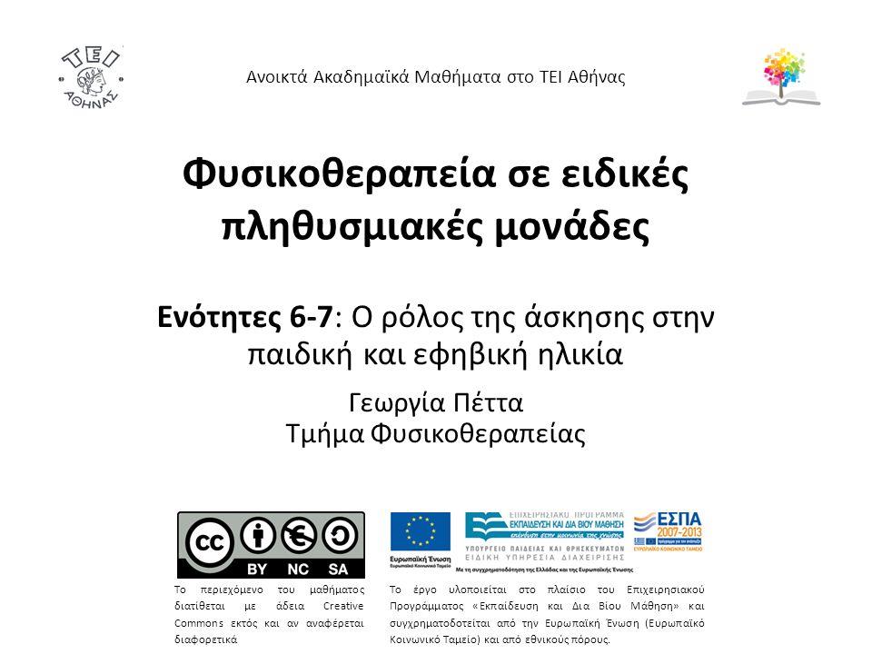 Φυσικοθεραπεία σε ειδικές πληθυσμιακές μονάδες Ενότητες 6-7: Ο ρόλος της άσκησης στην παιδική και εφηβική ηλικία Γεωργία Πέττα Τμήμα Φυσικοθεραπείας Ανοικτά Ακαδημαϊκά Μαθήματα στο ΤΕΙ Αθήνας Το περιεχόμενο του μαθήματος διατίθεται με άδεια Creative Commons εκτός και αν αναφέρεται διαφορετικά Το έργο υλοποιείται στο πλαίσιο του Επιχειρησιακού Προγράμματος «Εκπαίδευση και Δια Βίου Μάθηση» και συγχρηματοδοτείται από την Ευρωπαϊκή Ένωση (Ευρωπαϊκό Κοινωνικό Ταμείο) και από εθνικούς πόρους.