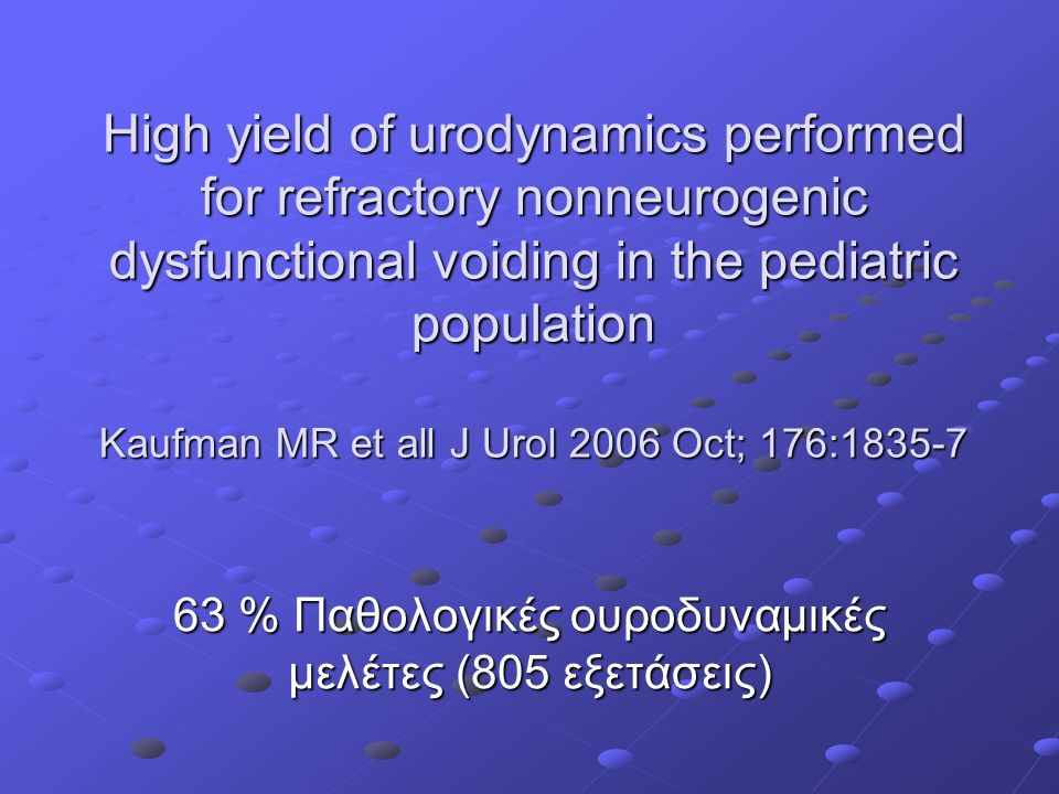 High yield of urodynamics performed for refractory nonneurogenic dysfunctional voiding in the pediatric population Kaufman MR et all J Urol 2006 Oct; 176:1835-7 63 % Παθολογικές ουροδυναμικές μελέτες (805 εξετάσεις)
