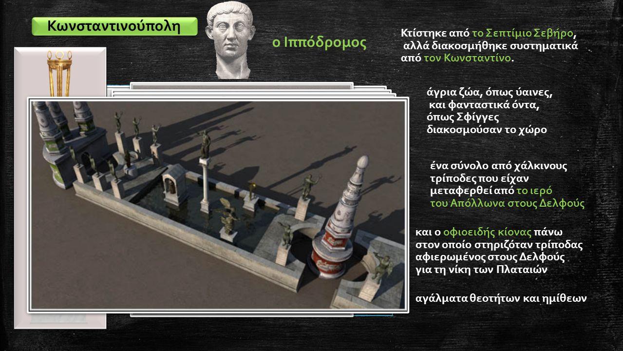 Κωνσταντινούπολη ο Ιππόδρομος Κτίστηκε από το Σεπτίμιο Σεβήρο, αλλά διακοσμήθηκε συστηματικά από τον Κωνσταντίνο. άγρια ζώα, όπως ύαινες, και φανταστι