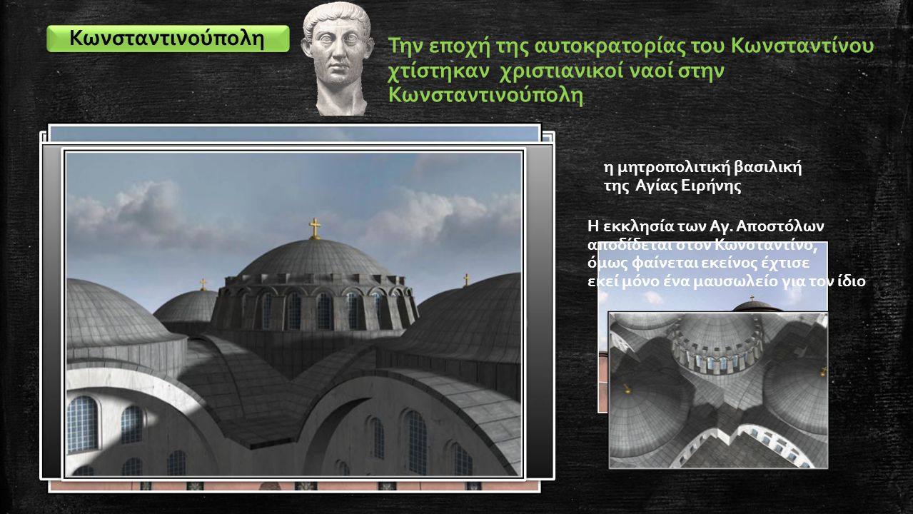 Κωνσταντινούπολη Την εποχή της αυτοκρατορίας του Κωνσταντίνου χτίστηκαν χριστιανικοί ναοί στην Κωνσταντινούπολη η μητροπολιτική βασιλική της Αγίας Ειρ