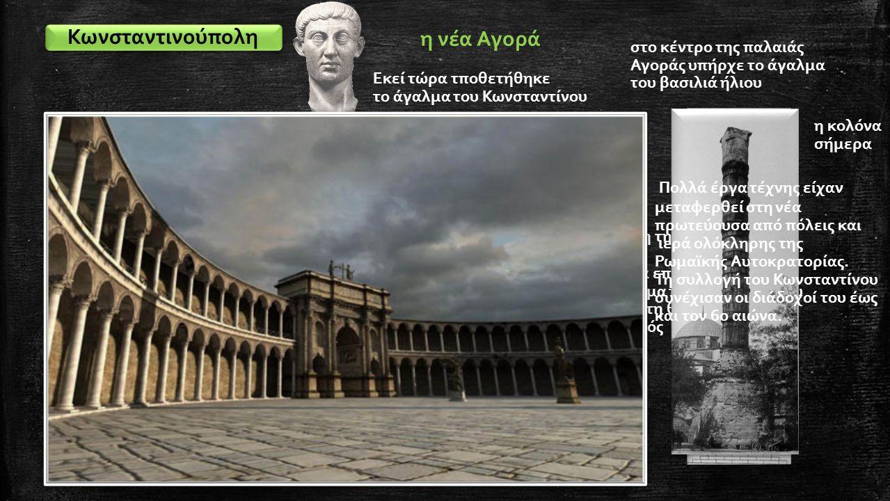 Κωνσταντινούπολη η νέα Αγορά στο κέντρο της παλαιάς Αγοράς υπήρχε το άγαλμα του βασιλιά ήλιου Εκεί τώρα τποθετήθηκε το άγαλμα του Κωνσταντίνου η βάση της κολόνας Όταν τα επόμενα χρόνια το άγαλμα του Κωνσταντίνου έπεσε στη θέση του μπήκε ο σταυρός η κολόνα σήμερα Πολλά έργα τέχνης είχαν μεταφερθεί στη νέα πρωτεύουσα από πόλεις και ιερά ολόκληρης της Ρωμαϊκής Αυτοκρατορίας.