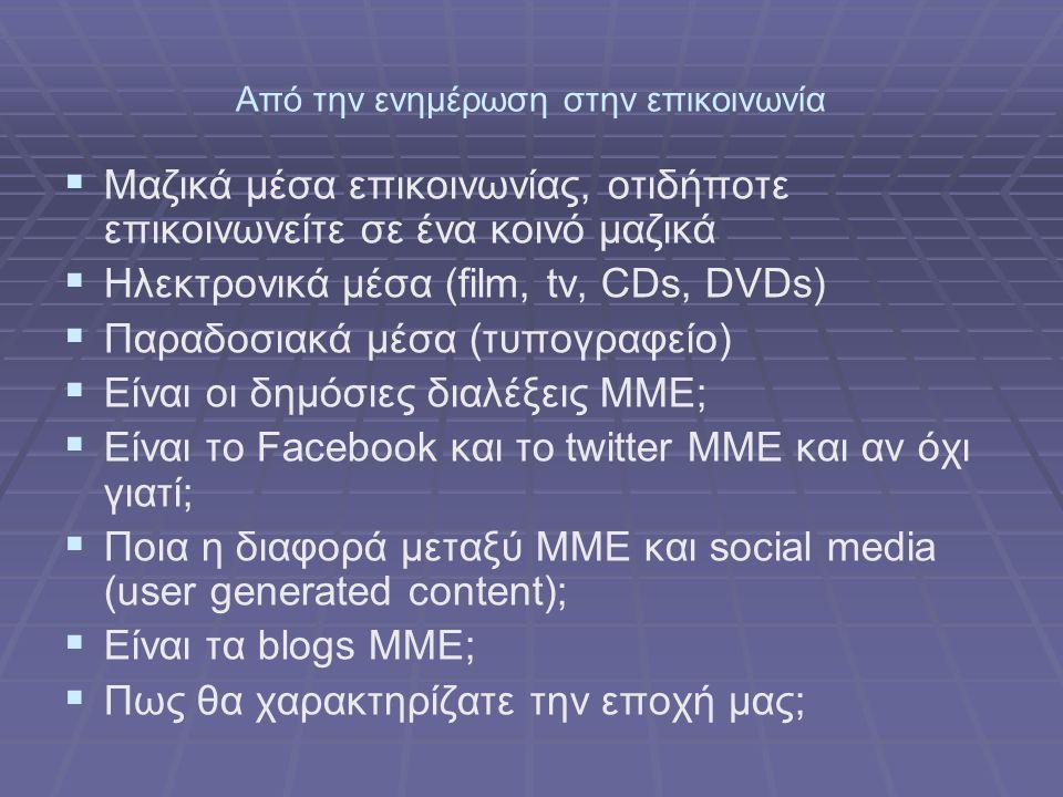 Από την ενημέρωση στην επικοινωνία   Μαζικά μέσα επικοινωνίας, οτιδήποτε επικοινωνείτε σε ένα κοινό μαζικά   Ηλεκτρονικά μέσα (film, tv, CDs, DVDs)   Παραδοσιακά μέσα (τυπογραφείο)   Είναι οι δημόσιες διαλέξεις ΜΜΕ;   Είναι το Facebook και το twitter ΜΜΕ και αν όχι γιατί;   Ποια η διαφορά μεταξύ ΜΜΕ και social media (user generated content);   Είναι τα blogs MME;   Πως θα χαρακτηρίζατε την εποχή μας;