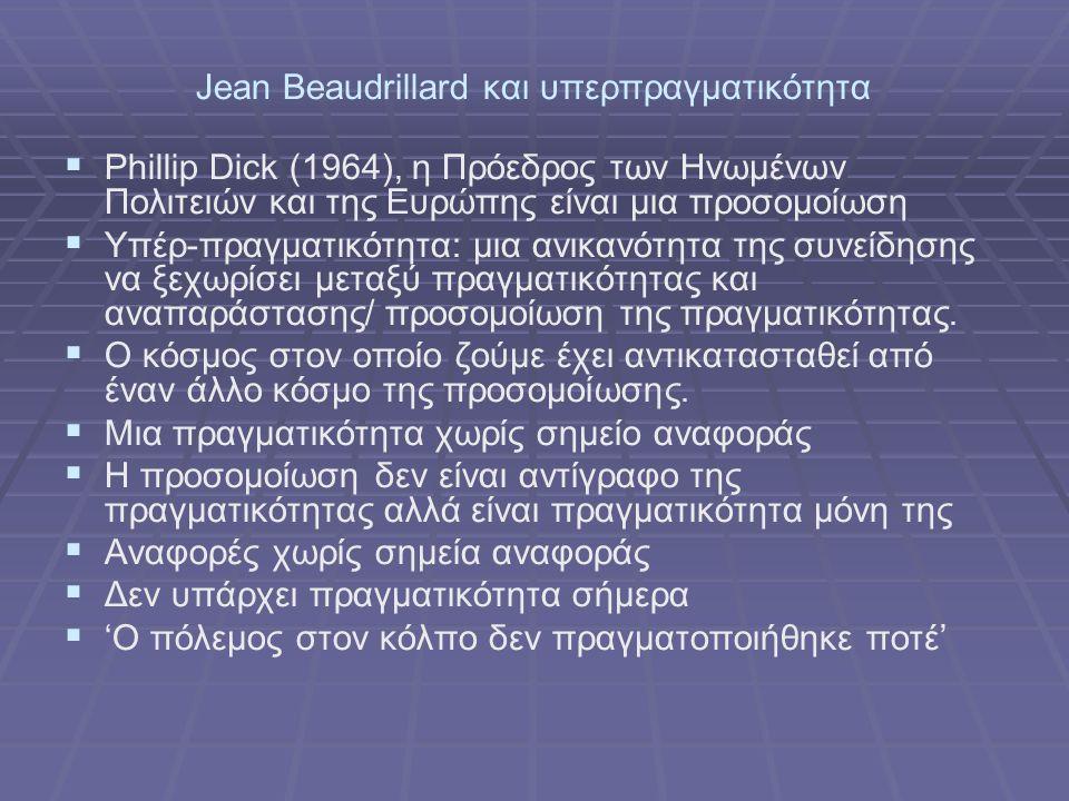 Jean Beaudrillard και υπερπραγματικότητα   Phillip Dick (1964), η Πρόεδρος των Ηνωμένων Πολιτειών και της Ευρώπης είναι μια προσομοίωση   Υπέρ-πραγματικότητα: μια ανικανότητα της συνείδησης να ξεχωρίσει μεταξύ πραγματικότητας και αναπαράστασης/ προσομοίωση της πραγματικότητας.