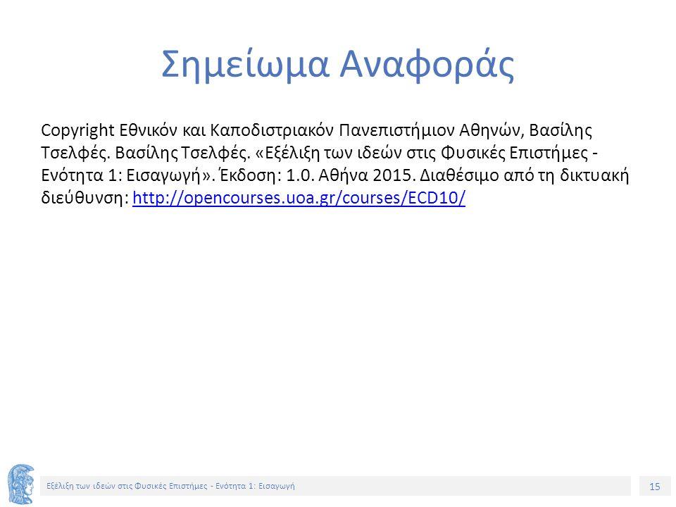 15 Εξέλιξη των ιδεών στις Φυσικές Επιστήμες - Ενότητα 1: Εισαγωγή Σημείωμα Αναφοράς Copyright Εθνικόν και Καποδιστριακόν Πανεπιστήμιον Αθηνών, Βασίλης Τσελφές.