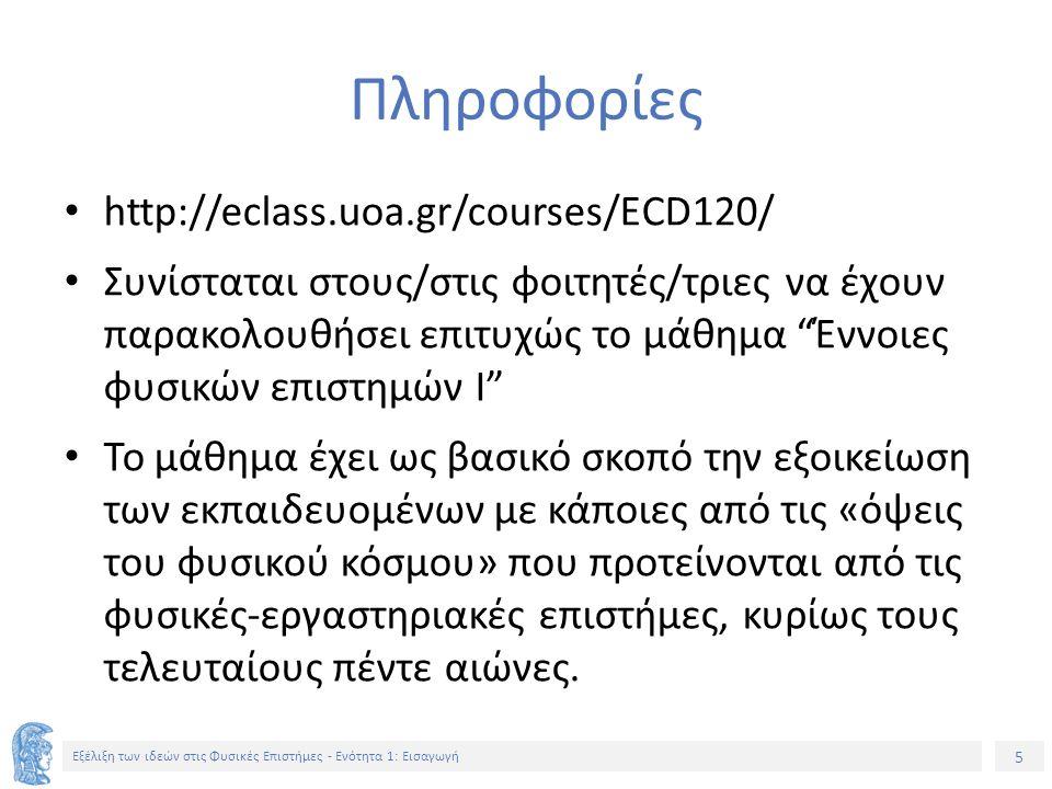 5 Εξέλιξη των ιδεών στις Φυσικές Επιστήμες - Ενότητα 1: Εισαγωγή Πληροφορίες http://eclass.uoa.gr/courses/ECD120/ Συνίσταται στους/στις φοιτητές/τριες να έχουν παρακολουθήσει επιτυχώς το μάθημα Έννοιες φυσικών επιστημών Ι Το μάθημα έχει ως βασικό σκοπό την εξοικείωση των εκπαιδευομένων με κάποιες από τις «όψεις του φυσικού κόσμου» που προτείνονται από τις φυσικές-εργαστηριακές επιστήμες, κυρίως τους τελευταίους πέντε αιώνες.