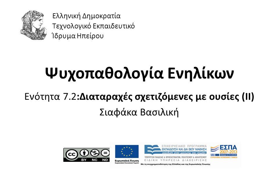 1 Ψυχοπαθολογία Ενηλίκων Ενότητα 7.2:Διαταραχές σχετιζόμενες με ουσίες (ΙΙ) Σιαφάκα Βασιλική Ελληνική Δημοκρατία Τεχνολογικό Εκπαιδευτικό Ίδρυμα Ηπείρου