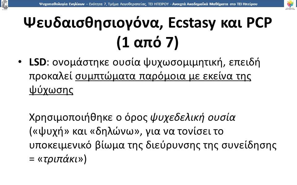 2121 Ψυχοπαθολογία Ενηλίκων – Ενότητα 7, Τμήμα Λογοθεραπείας, ΤΕΙ ΗΠΕΙΡΟΥ - Ανοιχτά Ακαδημαϊκά Μαθήματα στο ΤΕΙ Ηπείρου Ψευδαισθησιογόνα, Ecstasy και PCP (1 από 7) LSD: ονομάστηκε ουσία ψυχωσομιμητική, επειδή προκαλεί συμπτώματα παρόμοια με εκείνα της ψύχωσης Χρησιμοποιήθηκε ο όρος ψυχεδελική ουσία («ψυχή» και «δηλώνω», για να τονίσει το υποκειμενικό βίωμα της διεύρυνσης της συνείδησης = «τριπάκι»)