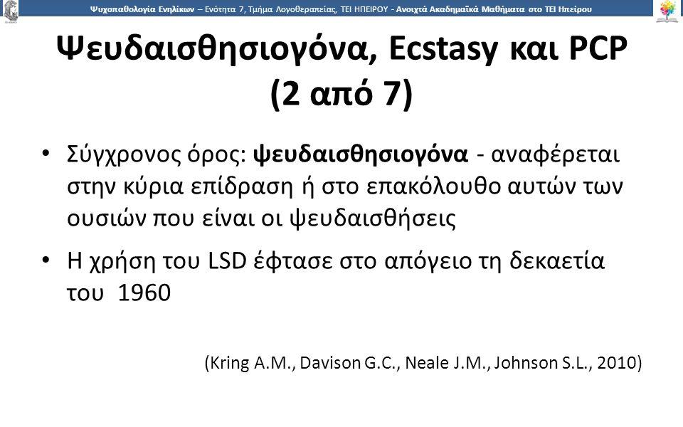 2 Ψυχοπαθολογία Ενηλίκων – Ενότητα 7, Τμήμα Λογοθεραπείας, ΤΕΙ ΗΠΕΙΡΟΥ - Ανοιχτά Ακαδημαϊκά Μαθήματα στο ΤΕΙ Ηπείρου Ψευδαισθησιογόνα, Ecstasy και PCP (2 από 7) Σύγχρονος όρος: ψευδαισθησιογόνα - αναφέρεται στην κύρια επίδραση ή στο επακόλουθο αυτών των ουσιών που είναι οι ψευδαισθήσεις Η χρήση του LSD έφτασε στο απόγειο τη δεκαετία του 1960 (Kring A.M., Davison G.C., Neale J.M., Johnson S.L., 2010)