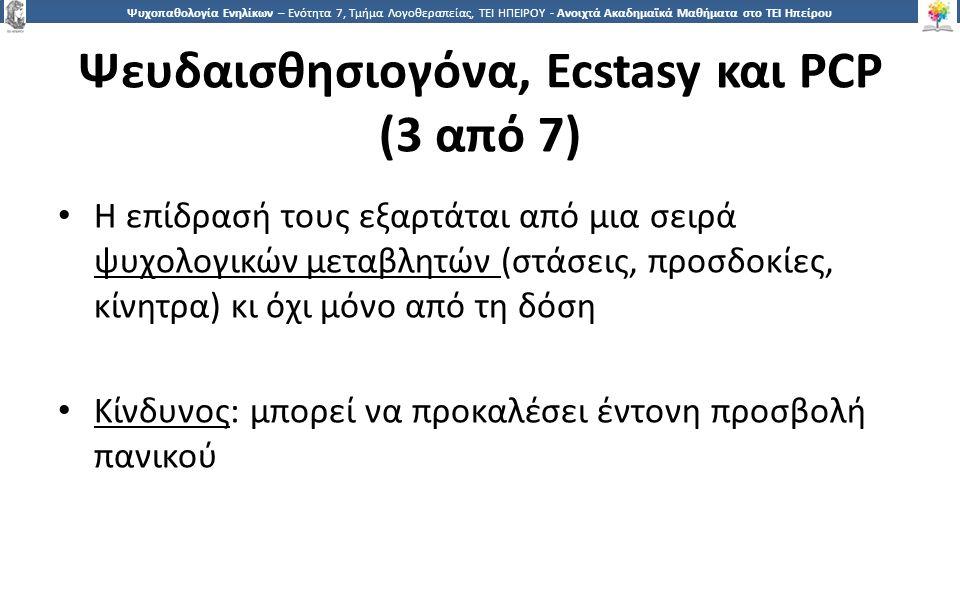 2323 Ψυχοπαθολογία Ενηλίκων – Ενότητα 7, Τμήμα Λογοθεραπείας, ΤΕΙ ΗΠΕΙΡΟΥ - Ανοιχτά Ακαδημαϊκά Μαθήματα στο ΤΕΙ Ηπείρου Ψευδαισθησιογόνα, Ecstasy και PCP (3 από 7) Η επίδρασή τους εξαρτάται από μια σειρά ψυχολογικών μεταβλητών (στάσεις, προσδοκίες, κίνητρα) κι όχι μόνο από τη δόση Κίνδυνος: μπορεί να προκαλέσει έντονη προσβολή πανικού
