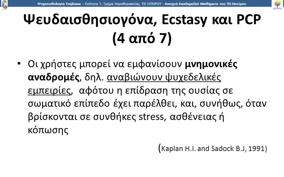 2424 Ψυχοπαθολογία Ενηλίκων – Ενότητα 7, Τμήμα Λογοθεραπείας, ΤΕΙ ΗΠΕΙΡΟΥ - Ανοιχτά Ακαδημαϊκά Μαθήματα στο ΤΕΙ Ηπείρου Ψευδαισθησιογόνα, Ecstasy και PCP (4 από 7) Οι χρήστες μπορεί να εμφανίσουν μνημονικές αναδρομές, δηλ.