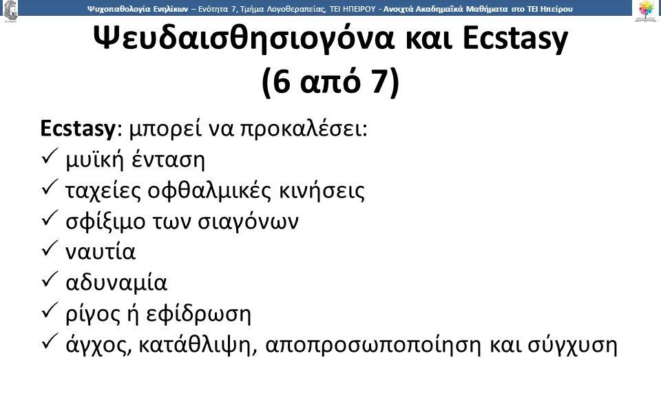 2626 Ψυχοπαθολογία Ενηλίκων – Ενότητα 7, Τμήμα Λογοθεραπείας, ΤΕΙ ΗΠΕΙΡΟΥ - Ανοιχτά Ακαδημαϊκά Μαθήματα στο ΤΕΙ Ηπείρου Ψευδαισθησιογόνα και Ecstasy (6 από 7) Ecstasy: μπορεί να προκαλέσει:  μυϊκή ένταση  ταχείες οφθαλμικές κινήσεις  σφίξιμο των σιαγόνων  ναυτία  αδυναμία  ρίγος ή εφίδρωση  άγχος, κατάθλιψη, αποπροσωποποίηση και σύγχυση
