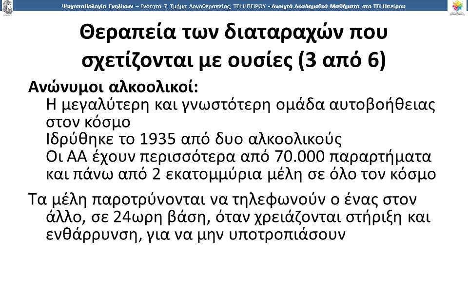 4545 Ψυχοπαθολογία Ενηλίκων – Ενότητα 7, Τμήμα Λογοθεραπείας, ΤΕΙ ΗΠΕΙΡΟΥ - Ανοιχτά Ακαδημαϊκά Μαθήματα στο ΤΕΙ Ηπείρου Θεραπεία των διαταραχών που σχετίζονται με ουσίες (3 από 6) Ανώνυμοι αλκοολικοί: Η μεγαλύτερη και γνωστότερη ομάδα αυτοβοήθειας στον κόσμο Ιδρύθηκε το 1935 από δυο αλκοολικούς Οι ΑΑ έχουν περισσότερα από 70.000 παραρτήματα και πάνω από 2 εκατομμύρια μέλη σε όλο τον κόσμο Τα μέλη παροτρύνονται να τηλεφωνούν ο ένας στον άλλο, σε 24ωρη βάση, όταν χρειάζονται στήριξη και ενθάρρυνση, για να μην υποτροπιάσουν