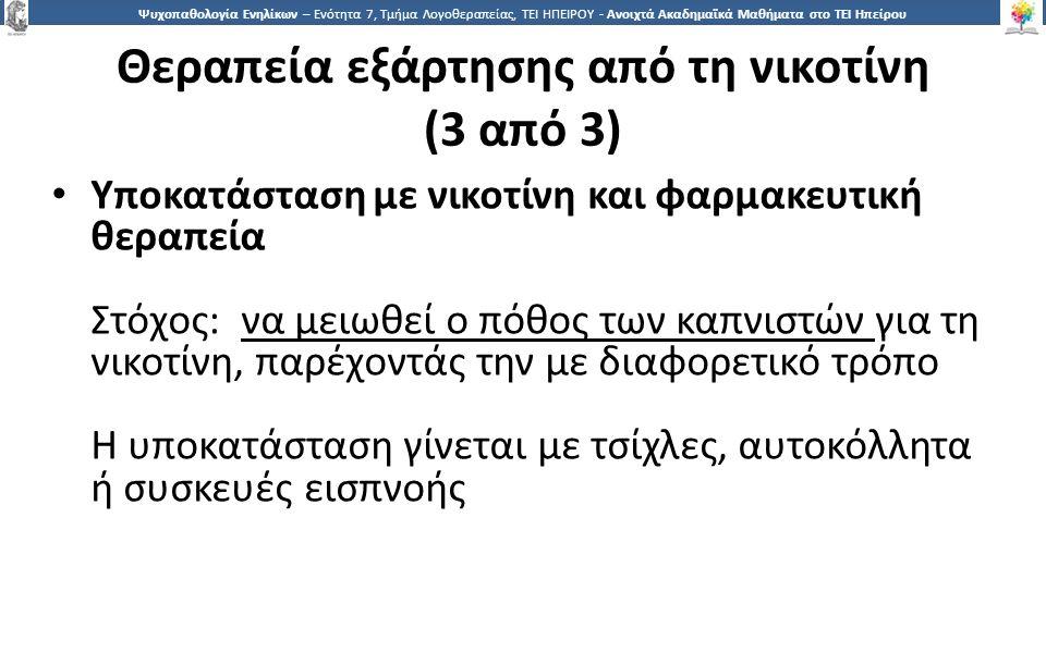 5151 Ψυχοπαθολογία Ενηλίκων – Ενότητα 7, Τμήμα Λογοθεραπείας, ΤΕΙ ΗΠΕΙΡΟΥ - Ανοιχτά Ακαδημαϊκά Μαθήματα στο ΤΕΙ Ηπείρου Θεραπεία εξάρτησης από τη νικοτίνη (3 από 3) Υποκατάσταση με νικοτίνη και φαρμακευτική θεραπεία Στόχος: να μειωθεί ο πόθος των καπνιστών για τη νικοτίνη, παρέχοντάς την με διαφορετικό τρόπο Η υποκατάσταση γίνεται με τσίχλες, αυτοκόλλητα ή συσκευές εισπνοής