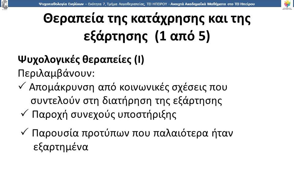 5252 Ψυχοπαθολογία Ενηλίκων – Ενότητα 7, Τμήμα Λογοθεραπείας, ΤΕΙ ΗΠΕΙΡΟΥ - Ανοιχτά Ακαδημαϊκά Μαθήματα στο ΤΕΙ Ηπείρου Θεραπεία της κατάχρησης και της εξάρτησης (1 από 5) Ψυχολογικές θεραπείες (Ι) Περιλαμβάνουν:  Απομάκρυνση από κοινωνικές σχέσεις που συντελούν στη διατήρηση της εξάρτησης  Παροχή συνεχούς υποστήριξης  Παρουσία προτύπων που παλαιότερα ήταν εξαρτημένα